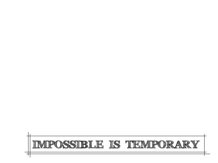 IMPOSSIBLE IS TEMPORARY