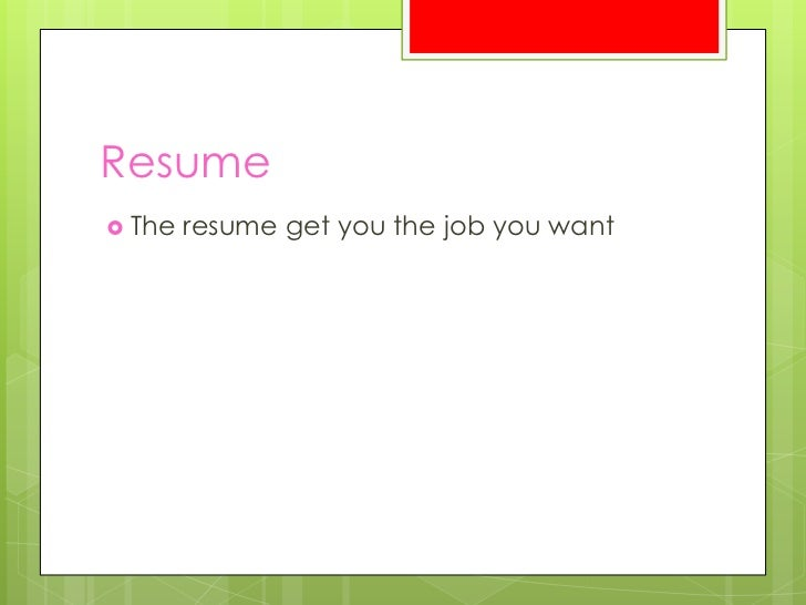 Resume The   resume get you the job you want