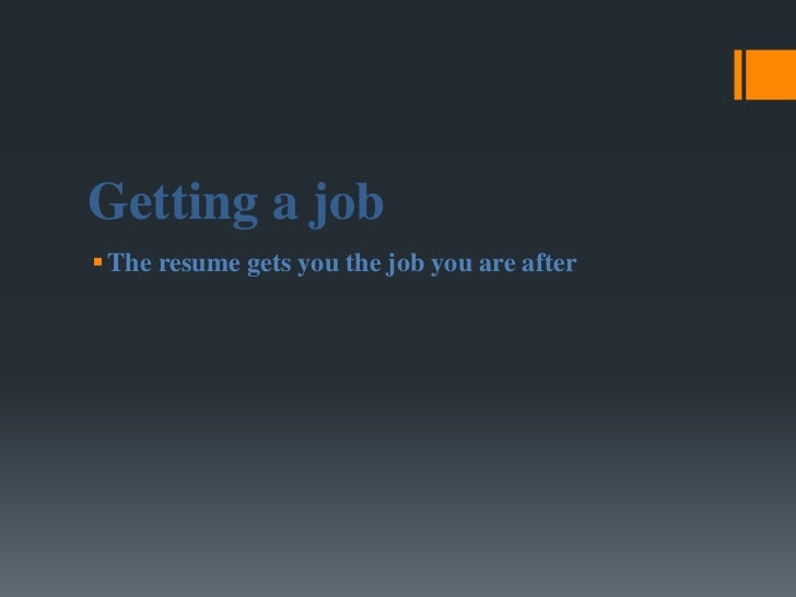 Getting a job The resume gets you the job you are after