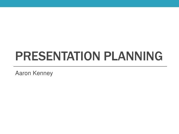 PRESENTATION PLANNINGAaron Kenney