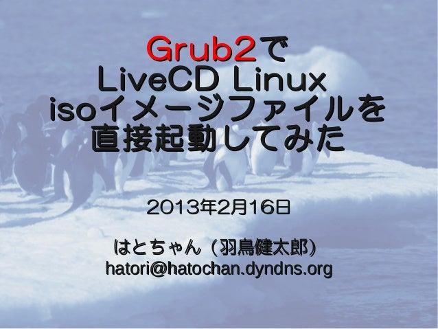 Grub2 で    LiveCD Linuxiso イメージファイルを   直接起動してみた      2013年2月16日   はとちゃん(羽鳥健太郎)  hatori@hatochan.dyndns.org