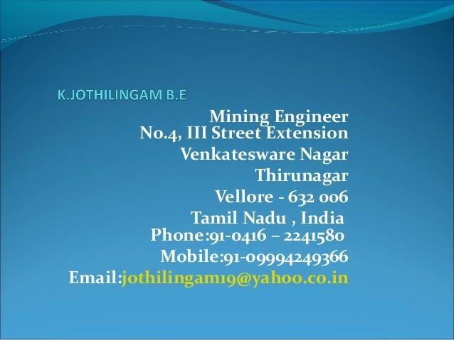 Mining Engineer No.4, III Street Extension Venkatesware Nagar Thirunagar Vellore - 632 006 Tamil Nadu , India Phone:91-041...
