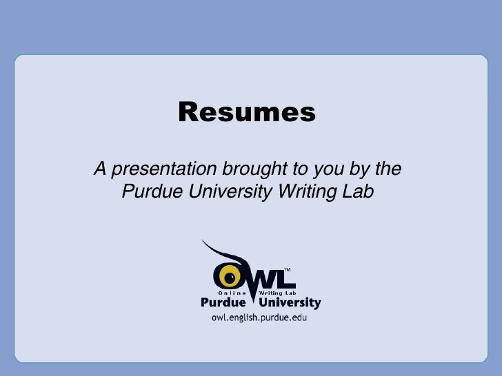 Resumes A presentation brought to you by the Purdue University Writing Lab
