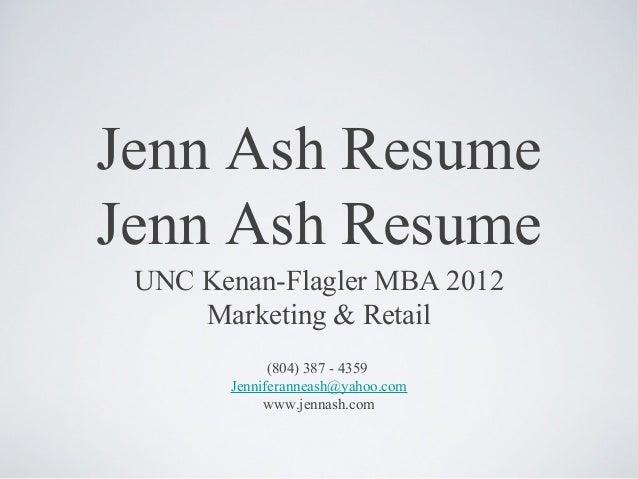 Jenn Ash ResumeJenn Ash Resume UNC Kenan-Flagler MBA 2012     Marketing & Retail             (804) 387 - 4359       Jennif...
