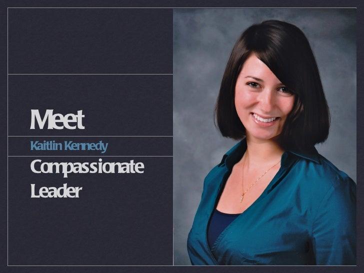 Meet <ul><li>Kaitlin Kennedy </li></ul><ul><li>Compassionate Leader </li></ul>