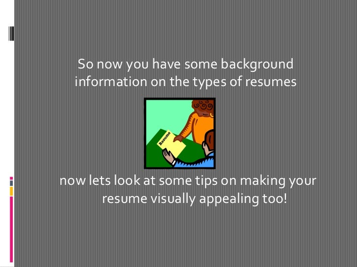 now lets look at some tips on making your resume visually appealing too!<br />So now you have some background information ...