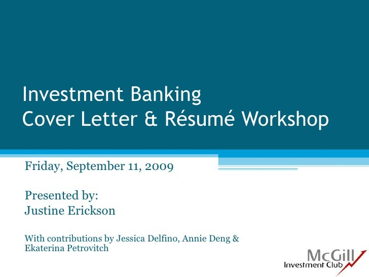 Investment Banking Cover Letter & Résumé Workshop Friday, September 11, 2009 Presented by: Justine Erickson With contribut...