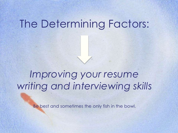 The Determining Factors:<br />Improving your resume writing and interviewing skills<br />Be best and sometimes the only fi...