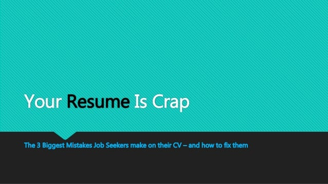 Your Resume Is Crap 3 mistakes job seekers make on their CV