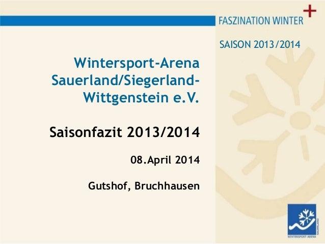 Wintersport-Arena Sauerland/Siegerland- Wittgenstein e.V. Saisonfazit 2013/2014 08.April 2014 Gutshof, Bruchhausen SAISON ...