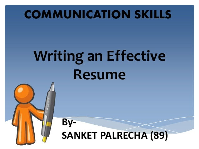 COMMUNICATION SKILLS  Writing an Effective  Resume  By-  SANKET PALRECHA (89)
