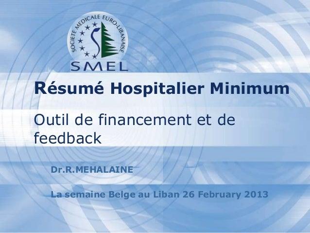 Résumé Hospitalier Minimum Outil de financement et de feedback Dr.R.MEHALAINE La semaine Belge au Liban 26 February 2013