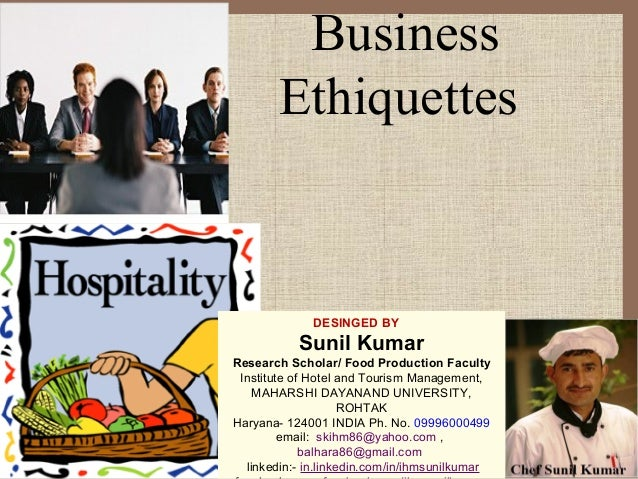 Business Ethiquettes DESINGED BY Sunil Kumar Research Scholar/ Food Production Faculty Institute of Hotel and Tourism Mana...
