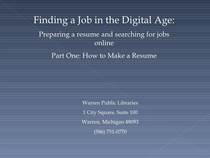 Job Searching 101: Preparing a resume and searching for jobs online Part One: How to Make a Resume Warren Public Libraries...