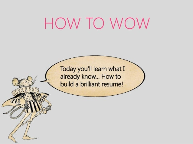 HOW TO WOW Today you'll learn what I already know… How to build a brilliant resume!