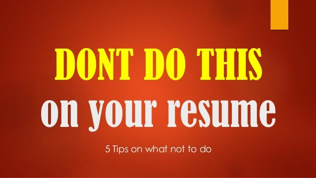 DONT DO THIS on your resume 5 Tips on what not to do
