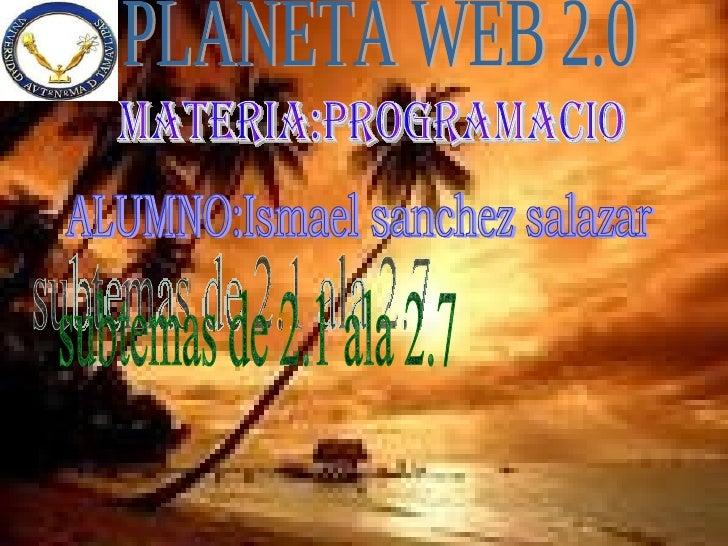 PLANETA WEB 2.0 MATERIA:PROGRAMACIO ALUMNO:Ismael sanchez salazar subtemas de 2.1 ala 2.7