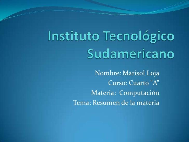 """Instituto Tecnológico Sudamericano<br />Nombre: Marisol Loja<br />Curso: Cuarto """"A""""<br />Materia:  Computación<br />Tema: ..."""