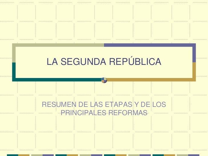 LA SEGUNDA REPÚBLICA<br />RESUMEN DE LAS ETAPAS Y DE LOS PRINCIPALES REFORMAS<br />