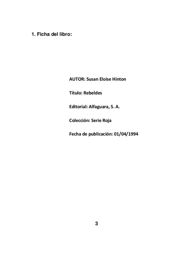 Ficha del libro:<br />AUTOR: Susan Eloise Hinton<br />Título: Rebeldes<br />Editorial: Alfaguara, S. A.<br />Colección: Se...