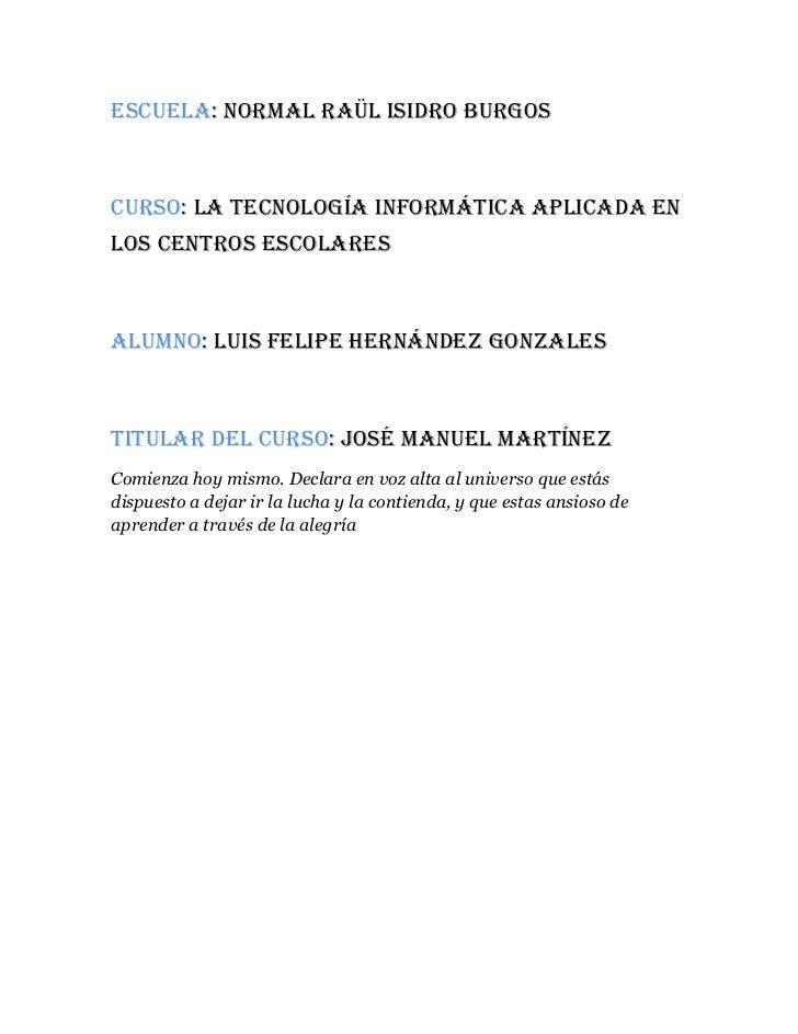 Escuela: normal Raül isidro burgosCurso: la tecnología informática aplicada enlos centros escolaresAlumno: Luis Felipe Her...