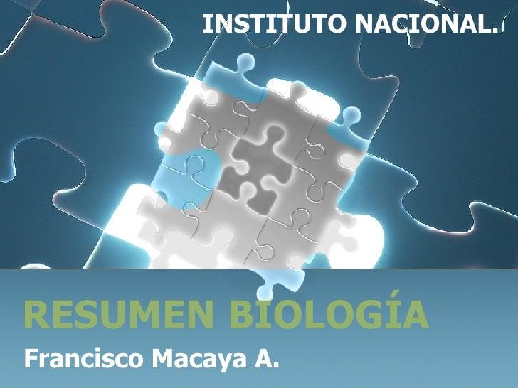RESUMEN BIOLOGÍA Francisco Macaya A. INSTITUTO NACIONAL.
