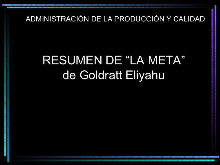 """RESUMEN DE """"LA META""""  de Goldratt Eliyahu ADMINISTRACIÓN DE LA PRODUCCIÓN Y CALIDAD"""