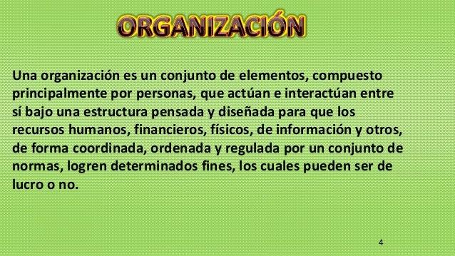 4 Una organización es un conjunto de elementos, compuesto principalmente por personas, que actúan e interactúan entre sí b...