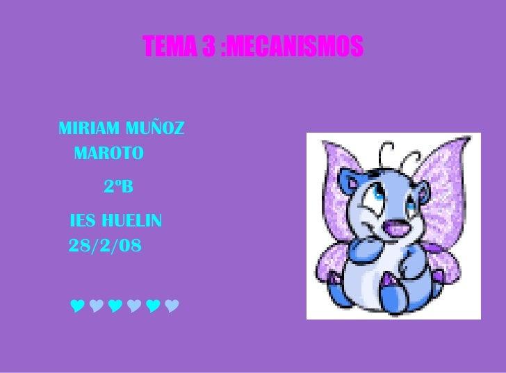 TEMA 3 :MECANISMOS <ul><li>MIRIAM MUÑOZ  MAROTO </li></ul><ul><li>2ºB </li></ul><ul><li>IES HUELIN  28/2/08 </li></ul><ul>...