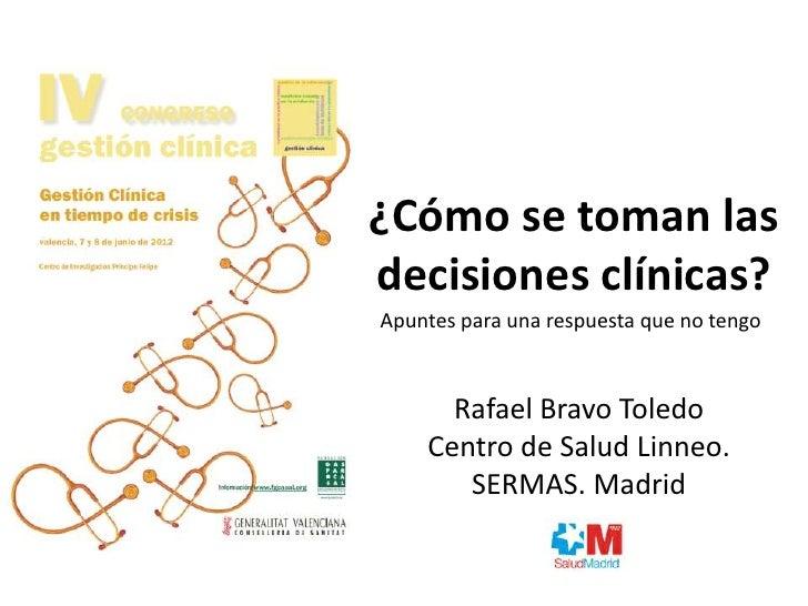 ¿Cómo se toman lasdecisiones clínicas?Apuntes para una respuesta que no tengo      Rafael Bravo Toledo    Centro de Salud ...