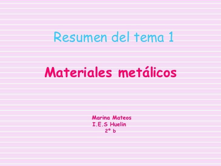 Resumen del tema 1 <ul><ul><li>Materiales metálicos </li></ul></ul><ul><ul><li>Marina Mateos </li></ul></ul><ul><ul><li>I....
