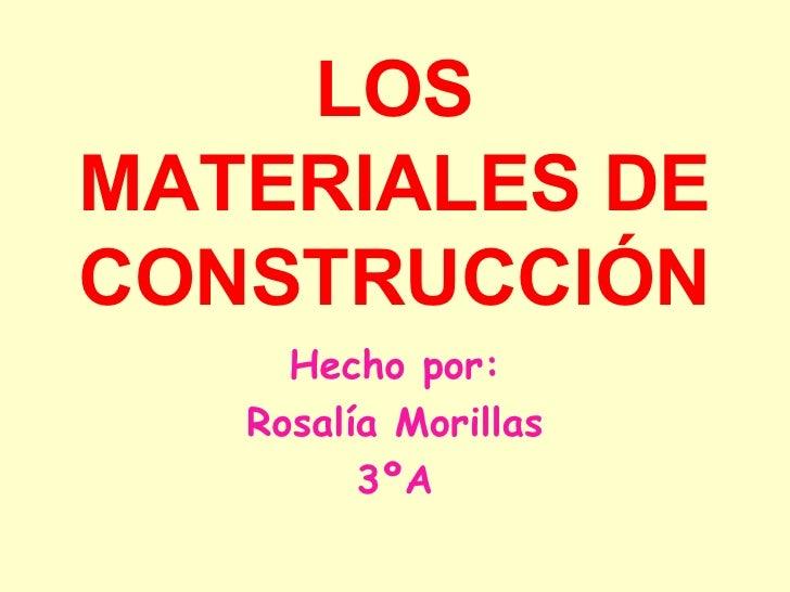LOS MATERIALES DE CONSTRUCCIÓN Hecho por: Rosalía Morillas 3ºA