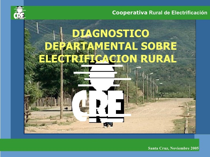 Cooperativa  Rural de Electrificación  DIAGNOSTICO DEPARTAMENTAL SOBRE ELECTRIFICACION RURAL  Santa Cruz, Noviembre 2005