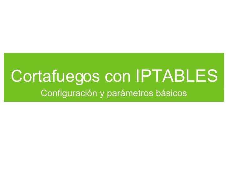 Cortafuegos con  IPTABLES <ul><li>Configuración y parámetros básicos </li></ul>
