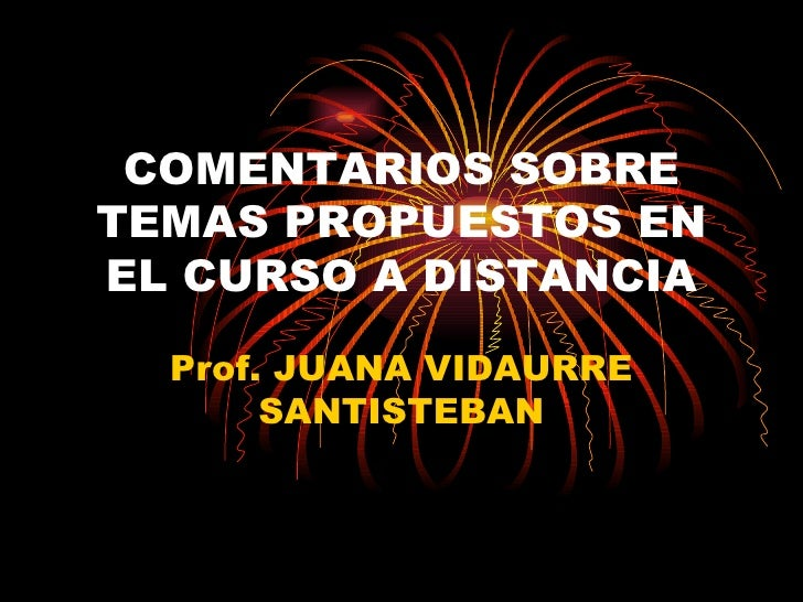 COMENTARIOS SOBRE TEMAS PROPUESTOS EN EL CURSO A DISTANCIA Prof. JUANA VIDAURRE SANTISTEBAN
