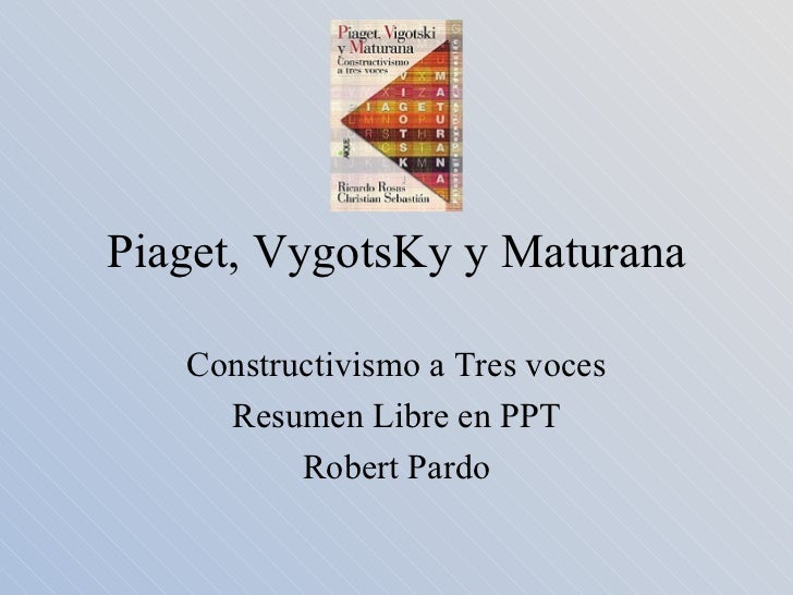 Piaget, VygotsKy y Maturana Constructivismo a Tres voces Resumen Libre en PPT Robert Pardo
