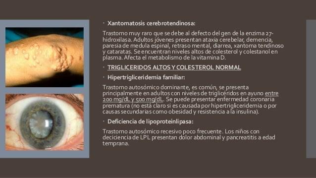  Xantomatosis cerebrotendinosa: Trastorno muy raro que se debe al defecto del gen de la enzima 27- hidroxilasa.Adultos jó...