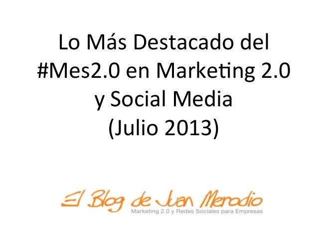 Lo  Más  Destacado  del   #Mes2.0  en  Marke5ng  2.0   y  Social  Media     (Julio  2013)