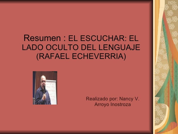 Resumen :  EL ESCUCHAR: EL LADO OCULTO DEL LENGUAJE (RAFAEL ECHEVERRIA) Realizado por: Nancy V. Arroyo Inostroza