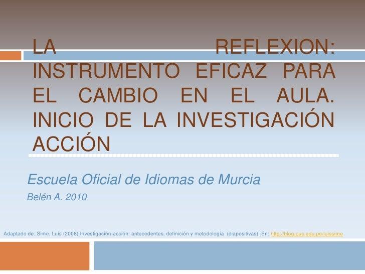 LA REFLEXION: INSTRUMENTO EFICAZ PARA EL CAMBIO EN EL AULA. INICIO DE LA INVESTIGACIÓN ACCIÓN<br />Escuela Oficial de Idio...
