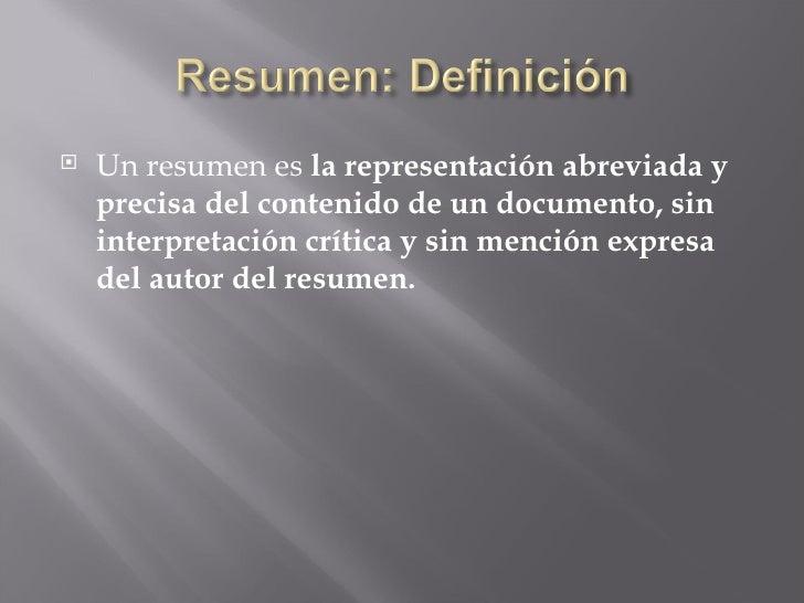 <ul><li>Un resumen es  la representación abreviada y precisa del contenido de un documento, sin interpretación crítica y s...