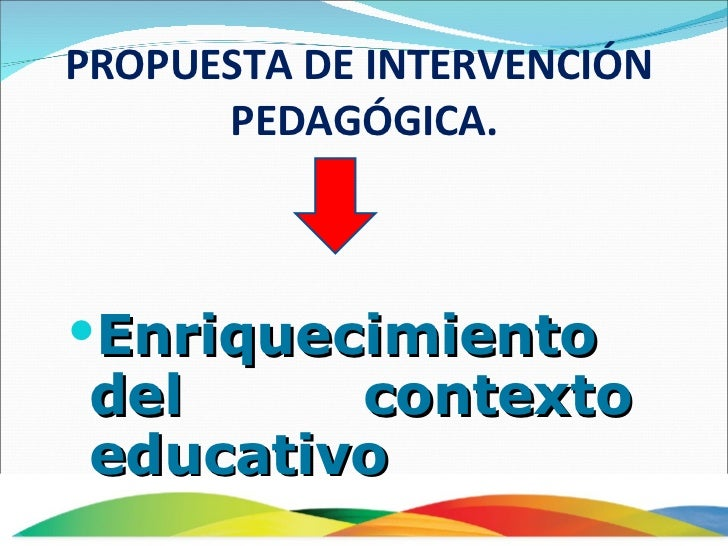 <ul><li>Enriquecimiento del contexto educativo </li></ul>PROPUESTA DE INTERVENCIÓN  PEDAGÓGICA.