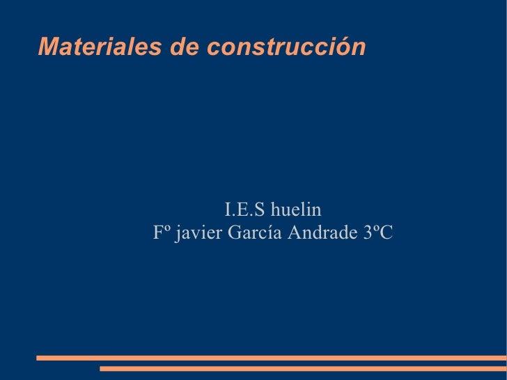 Materiales de construcción <ul><ul><li>I.E.S huelin </li></ul></ul><ul><ul><li>Fº javier García Andrade 3ºC </li></ul></ul>