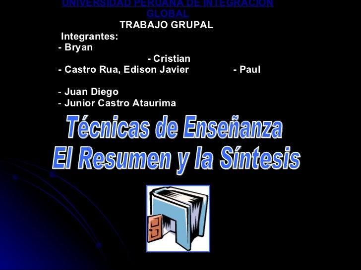 Técnicas de Enseñanza El Resumen y la Síntesis <ul><li>UNIVERSIDAD PERUANA DE INTEGRACIÒN GLOBAL </li></ul><ul><li>TRABAJO...