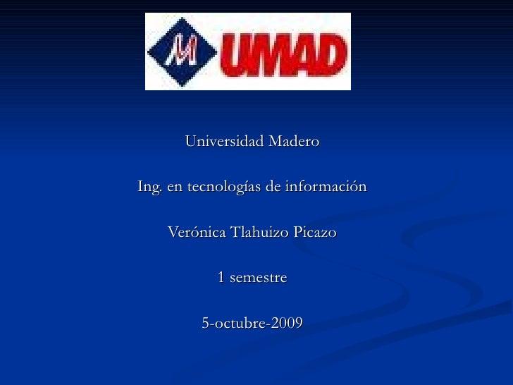 Universidad Madero Ing. en tecnologías de información Verónica Tlahuizo Picazo 1 semestre 5-octubre-2009