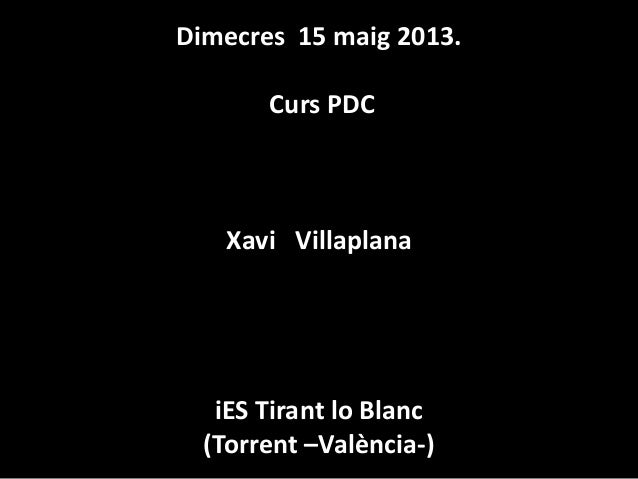 Dimecres 15 maig 2013.Curs PDCXavi VillaplanaiES Tirant lo Blanc(Torrent –València-)