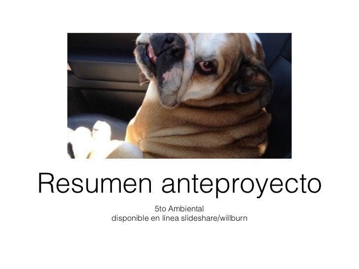 Resumen anteproyecto                 5to Ambiental     disponible en línea slideshare/willburn