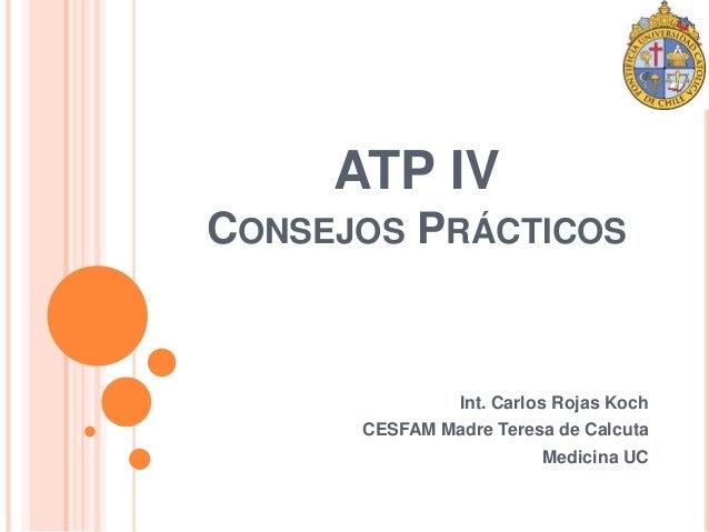 ATP IV  CONSEJOS PRÁCTICOS  Int. Carlos Rojas Koch  CESFAM Madre Teresa de Calcuta  Medicina UC