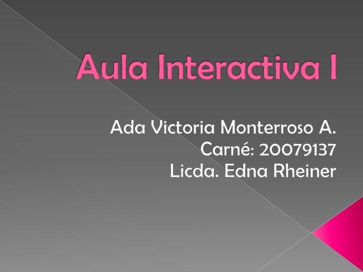 Aula Interactiva I<br />Ada Victoria Monterroso A.<br />Carné: 20079137<br />Licda. Edna Rheiner<br />