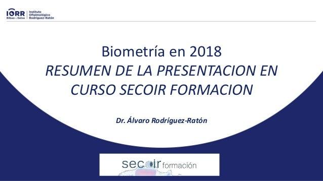 Biometría en 2018 RESUMEN DE LA PRESENTACION EN CURSO SECOIR FORMACION Dr. Álvaro Rodríguez-Ratón